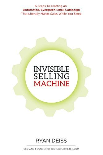 Invisible Selling Machine: 5 Steps to Create an Automatic Perennial Email Campaign That Makes Money While You Sleep By Ryan Dees
