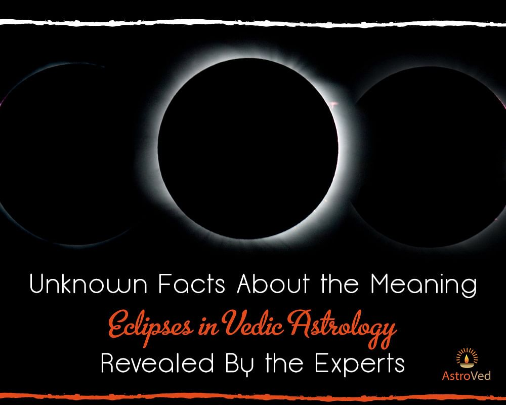 Unknown Facts About the Meaning of Eclipses in Vedic Astrology