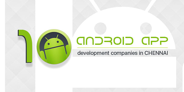 Top 10 Android App Development Companies in Chennai
