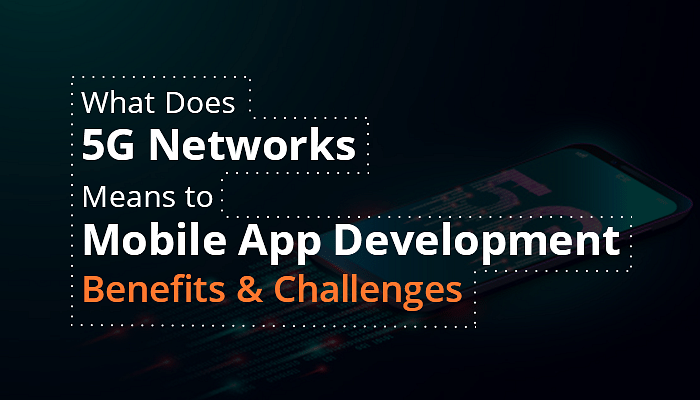What Does 5G Networks Means to Mobile App Development: Benefits & Challenges