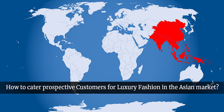 How to cater prospective Customers for Luxury Fashion in the Asian market