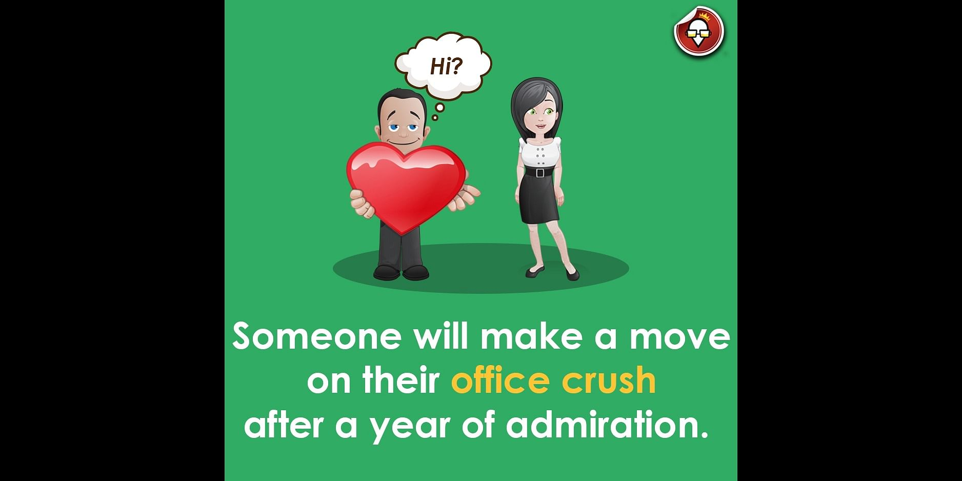 Someone will gather all the courage to make a move on their office crush.