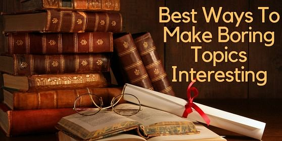 Best ways to make boring topics interesting